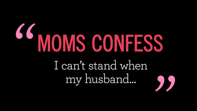 Moms Confess: I Can't Stand When My Husband...