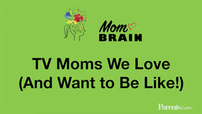 Mom Brain: TV Moms We Love (And Want to Be Like!)