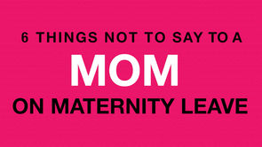 6 Things NOT to Say to a Mom on Maternity Leave
