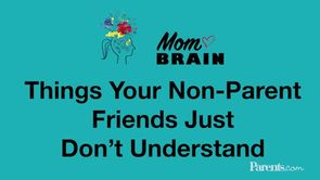 Mom Brain: Things Your Non-Parent Friends Just Don't Understand